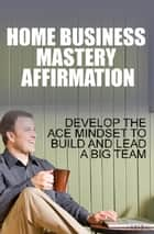 Home Business Mastery Affirmation ebook by Anonymous
