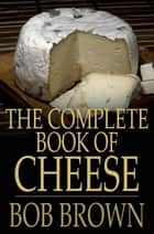 The Complete Book of Cheese ebook by Bob Brown