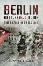 Berlin Battlefield Guide - Third Reich and Cold War ebook by Tony Le Tissier