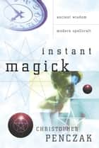 Instant Magick: Ancient Wisdom, Modern Spellcraft - Ancient Wisdom, Modern Spellcraft ebook by Christopher Penczak