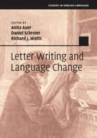 Letter Writing and Language Change ebook by Anita Auer, Daniel Schreier, Richard J. Watts