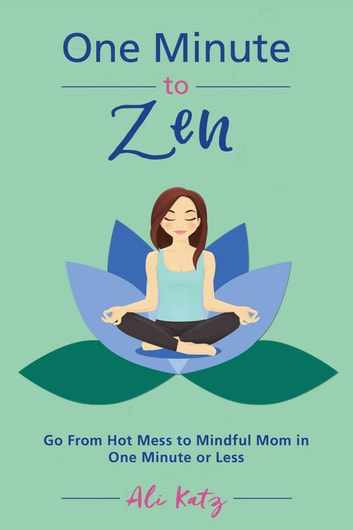 One Minute to Zen - Go From Hot Mess to Mindful Mom in One Minute or Less ebook by Ali Katz