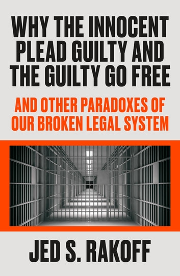 Why the Innocent Plead Guilty and the Guilty Go Free - And Other Paradoxes of Our Broken Legal System ebook by Judge Jed S. Rakoff
