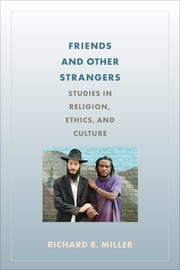 Friends and Other Strangers - Studies in Religion, Ethics, and Culture ebook by Richard B. Miller