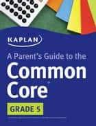 Parent's Guide to the Common Core: 5th Grade ebook by Kaplan Test Prep