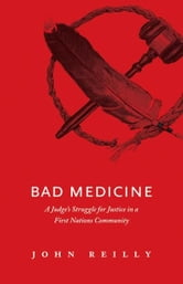 Bad Medicine: A Judge's Struggle for Justice in a First Nations Community - A Judge's Struggle for Justice in a First Nations Community ebook by John Reilly