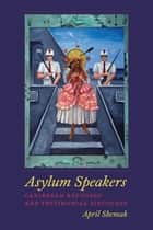 Asylum Speakers - Caribbean Refugees and Testimonial Discourse ebook by April Shemak