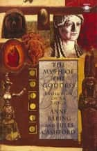 The Myth of the Goddess - Evolution of an Image ebook by Anne Baring, Jules Cashford