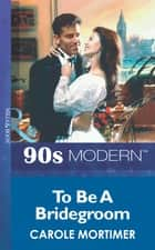 To Be A Bridegroom (Mills & Boon Vintage 90s Modern) ebook by Carole Mortimer