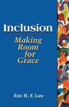 Inclusion: making room for grace - Making Room for Grace ebook by Eric H. F. Law
