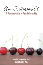Am I Normal? A Woman's Guide to Female Sexuality ebook by Jennifer Gunsaullus, PhD & Diana Hoppe, MD