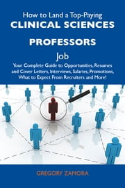 How to Land a Top-Paying Clinical sciences professors Job: Your Complete Guide to Opportunities, Resumes and Cover Letters, Interviews, Salaries, Promotions, What to Expect From Recruiters and More ebook by Zamora Gregory