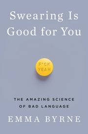 Swearing Is Good for You: The Amazing Science of Bad Language ebook by Emma Byrne