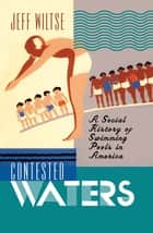 Contested Waters - A Social History of Swimming Pools in America ebook by Jeff Wiltse