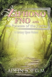 Zifhono Fno and the Release of the Fairies - A Fantasy Upon Noland ebook by ADLIN JOE G.M