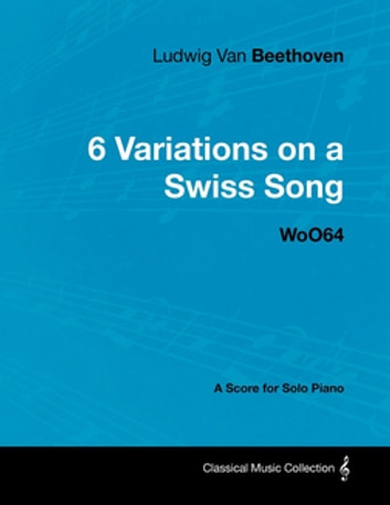 Ludwig Van Beethoven - 6 Variations on a Swiss Song - WoO64 - A Score for Solo Piano ebook by Ludwig Van Beethoven