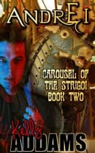 Andrei: Carousel Of The Strigoi Book Two ebook by Kelly Addams