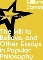 The Will to Believe, and Other Essays in Popular Philosophy ebook by