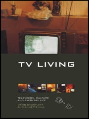 TV Living - Television, Culture and Everyday Life ebook by David Gauntlett,Annette Hill