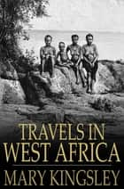 Travels in West Africa - Abridged Edition - Congo Francais, Corisco and Cameroons ebook by Mary Kingsley