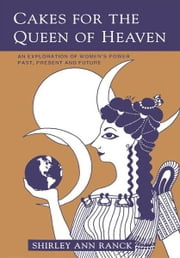 Cakes for the Queen of Heaven - An Exploration of Womenýs Power Past, Present and Future ebook by Shirley Ranck