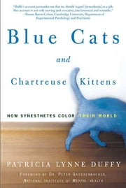 Blue Cats and Chartreuse Kittens - How Synesthetes Color Their Worlds ebook by Patricia Lynne Duffy,Peter Grossenbacher
