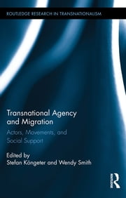 Transnational Agency and Migration - Actors, Movements, and Social Support ebook by Stefan Köngeter,Wendy Smith