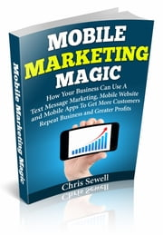 Mobile Marketing Magic: How Your Business Can Use A Mobile Website, Text Message Marketing, and Mobile Apps To Get More Customers, Repeat Business and Greater Profits! ebook by Christopher Sewell