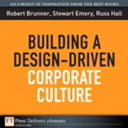 Building a Design-Driven Corporate Culture ebook by Robert Brunner,Stewart Emery,Russ Hall