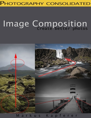 Image Composition - Create Better Photos! ebook by Markus Kapferer