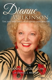 Dianne Wilkinson - The Life and Times of a Gospel Songwriter ebook by Dianne Wilkinson,Daniel J. Mount
