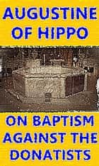On Baptism, Against the Donatists ebook by Augustine of Hippo