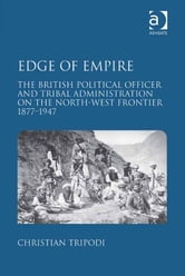 Edge of Empire - The British Political Officer and Tribal Administration on the North-West Frontier 1877–1947 ebook by Dr Christian Tripodi