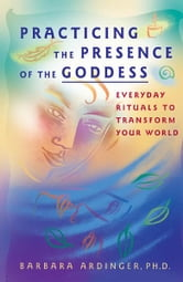 Practicing the Presence of the Goddess - Everyday Rituals to Transform Your World ebook by Barbara Ardinger