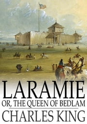 Laramie - Or, The Queen of Bedlam: A Story of the Sioux War of 1876 ebook by Charles King