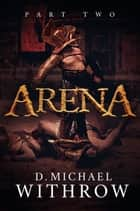 Arena - Part Two ebook by D. Michael Withrow