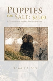 Puppies for Sale: $25.00 - A Collection of the Best Dog Stories Ever ebook by Rosalie A. Pope
