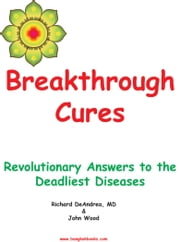 Breakthrough Cures - Revolutionary Answers to the Deadliest Diseases ebook by Richard DeAndrea,John Wood