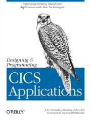 Designing and Programming CICS Applications - Integrating Existing Mainframe Applications with New Technologies ebook by John Horswill, Members of the CICS Development Team at IBM Hursley