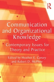 Communication and Organizational Knowledge - Contemporary Issues for Theory and Practice ebook by Heather E. Canary, Robert D. McPhee