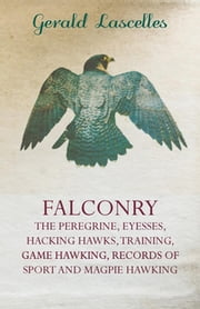 Falconry - The Peregrine, Eyesses, Hacking Hawks, Training, Game Hawking, Records Of Sport And Magpie Hawking ebook by Gerald Lascelles