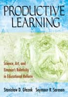 Productive Learning - Science, Art, and Einstein's Relativity in Educational Reform ebook by Stanislaw D. Glazek, Seymour B. Sarason