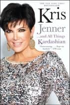 Kris Jenner . . . And All Things Kardashian ebook by Kris Jenner