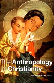The Anthropology of Christianity ebook by Fenella Cannell,Olivia Harris,Cecilia Busby,David Mosse
