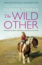 The Wild Other - A memoir of love, adventure and how to be brave ebook by Clover Stroud