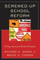 Screwed-Up School Reform ebook by Bruce S. Cooper,Richard G. Shear