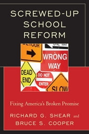 Screwed-Up School Reform - Fixing America's Broken Promise ebook by Bruce S. Cooper,Richard G. Shear
