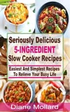 Seriously Delicious 5-Ingredient Slow Cooker Recipes - Easiest and Simplest Slow Cooker Recipes To Relieve Your Busy Life ebook by Diane Mollard