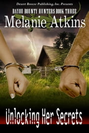 Unlocking Her Secrets - Bayou Bounty Hunters, #3 ebook by Melanie Atkins