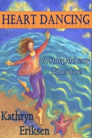 Heart Dancing: A Story Alchemy Adventure ebook by Kathryn Eriksen